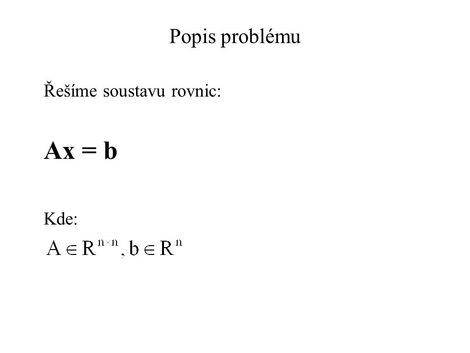 Gaussova eliminace 4 Pomocí Gaussovy eliminace tedy získáme soustavu: A (n) x = b (n), kde A (n) je horní trojúhelníková matice a lze ji tedy řešit zpětnou substitucí Složitost metody:  (n 3 ) Srovnání s výpočtem pomocí inverzní matice (!x = b.A -1 ): Gaussova eliminace je numericky stabilnější Gaussova eliminace je numericky rychlejší