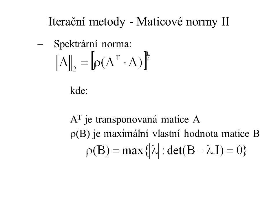 Iterační metody - Maticové normy II –Spektrární norma: kde: A T je transponovaná matice A  (B) je maximální vlastní hodnota matice B