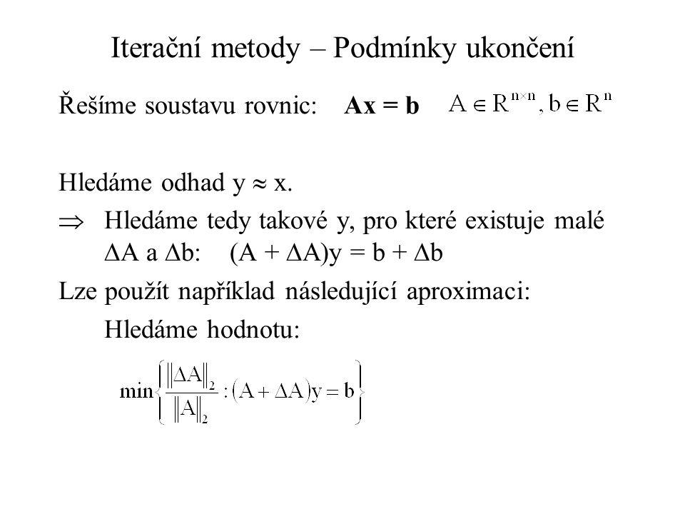 Iterační metody – Podmínky ukončení Řešíme soustavu rovnic:Ax = b Hledáme odhad y  x.  Hledáme tedy takové y, pro které existuje malé  A a  b:(A +