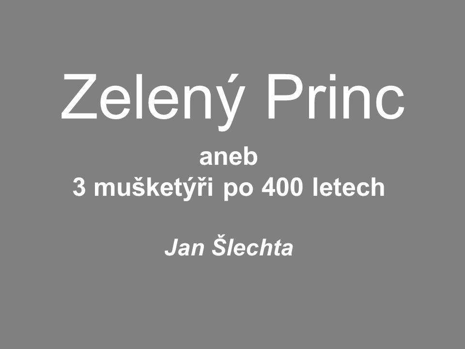 Zelený Princ aneb 3 mušketýři po 400 letech Jan Šlechta