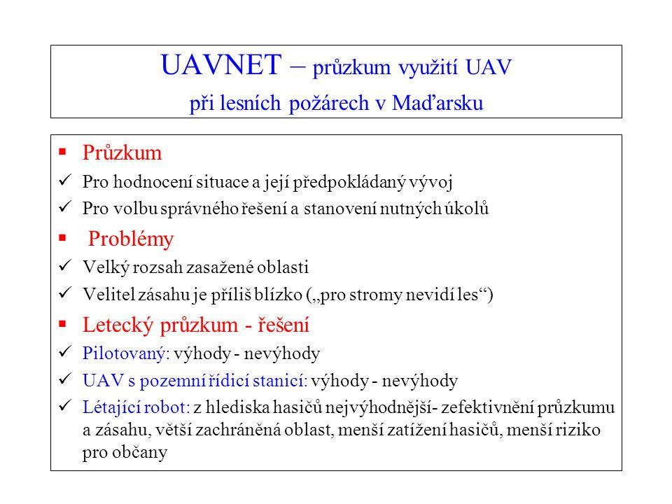 """UAVNET – průzkum využití UAV při lesních požárech v Maďarsku  Průzkum Pro hodnocení situace a její předpokládaný vývoj Pro volbu správného řešení a stanovení nutných úkolů  Problémy Velký rozsah zasažené oblasti Velitel zásahu je příliš blízko (""""pro stromy nevidí les )  Letecký průzkum - řešení Pilotovaný: výhody - nevýhody UAV s pozemní řídicí stanicí: výhody - nevýhody Létající robot: z hlediska hasičů nejvýhodnější- zefektivnění průzkumu a zásahu, větší zachráněná oblast, menší zatížení hasičů, menší riziko pro občany"""