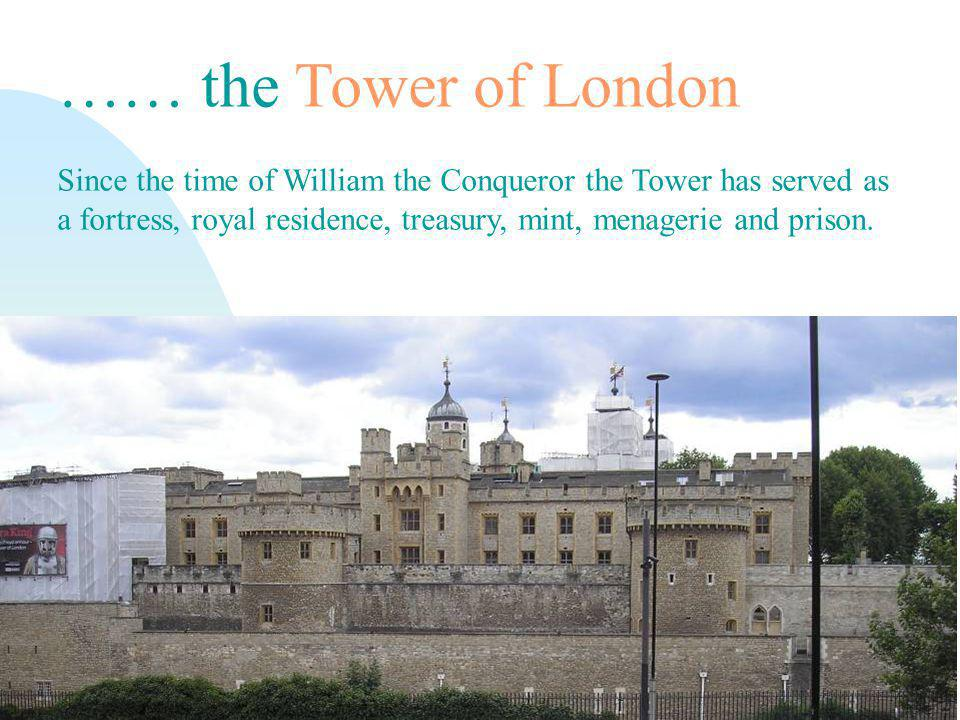 Přejít na první stránku …… the Tower of London Since the time of William the Conqueror the Tower has served as a fortress, royal residence, treasury, mint, menagerie and prison.