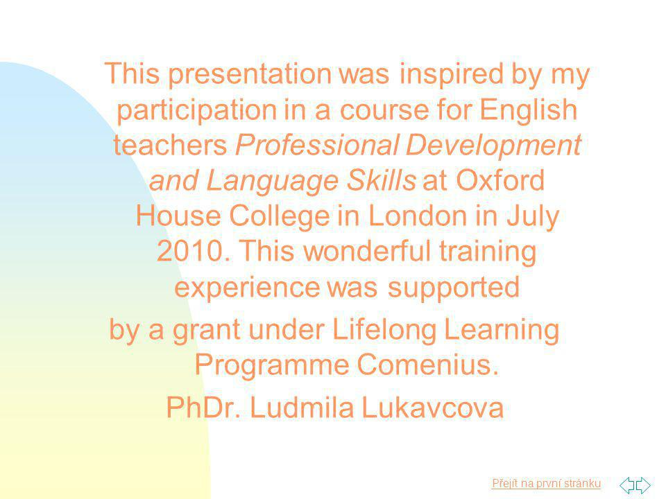 Přejít na první stránku This presentation was inspired by my participation in a course for English teachers Professional Development and Language Skills at Oxford House College in London in July 2010.