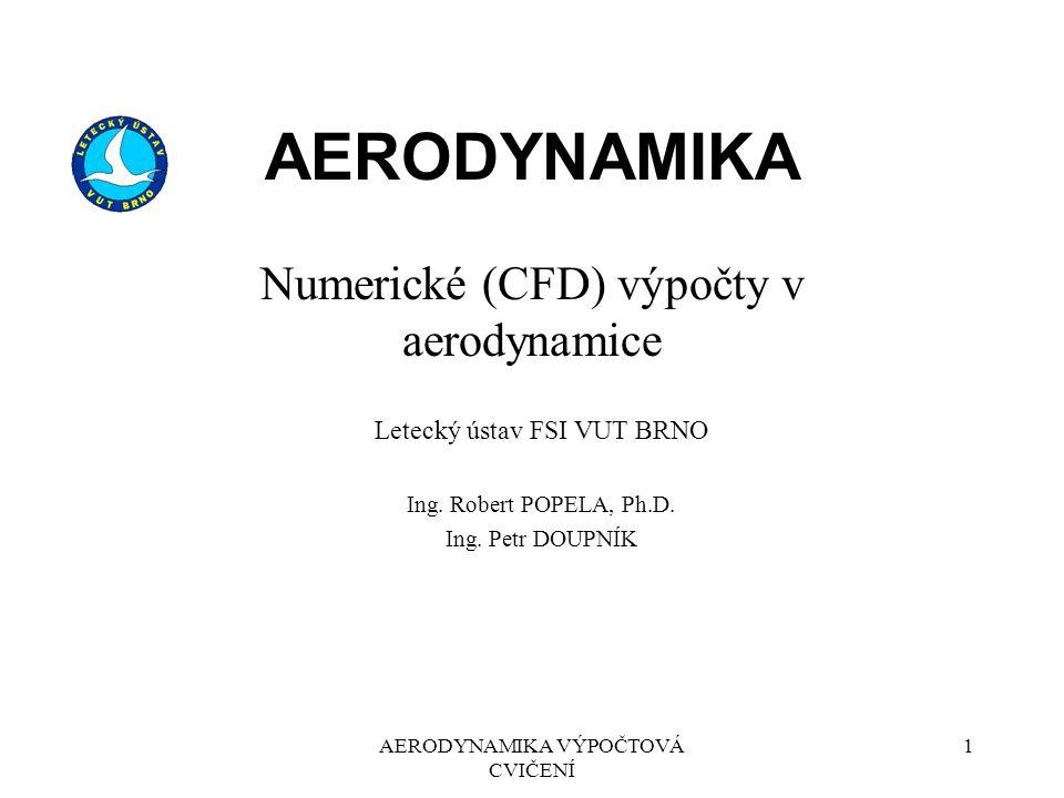 1AERODYNAMIKA VÝPOČTOVÁ CVIČENÍ AERODYNAMIKA Numerické (CFD) výpočty v aerodynamice Letecký ústav FSI VUT BRNO Ing. Robert POPELA, Ph.D. Ing. Petr DOU