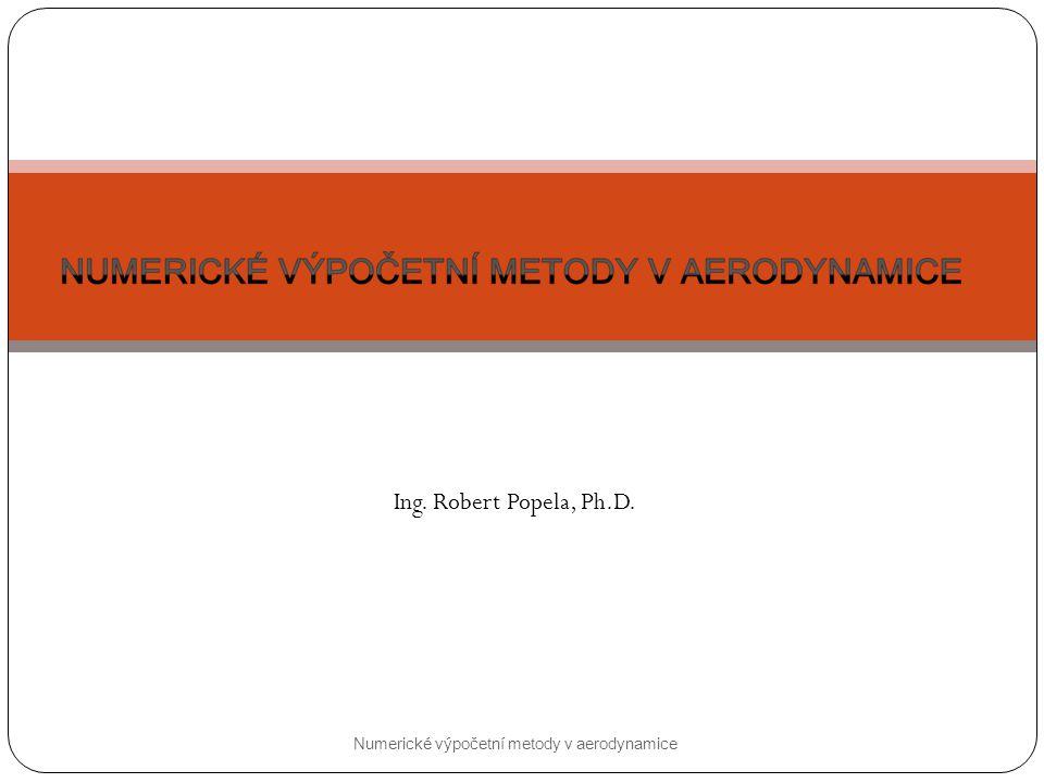 Numerické výpočetní metody v aerodynamice Ing. Robert Popela, Ph.D.