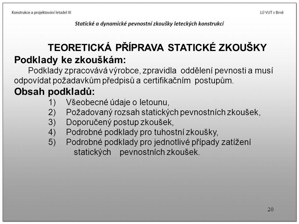 20 TEORETICKÁ PŘÍPRAVA STATICKÉ ZKOUŠKY Podklady ke zkouškám: Podklady zpracovává výrobce, zpravidla oddělení pevnosti a musí odpovídat požadavkům pře