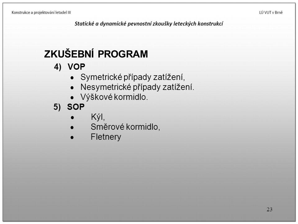 23 ZKUŠEBNÍ PROGRAM 4) VOP  Symetrické případy zatížení,  Nesymetrické případy zatížení.  Výškové kormidlo. 5) SOP  Kýl,  Směrové kormidlo,  Fle