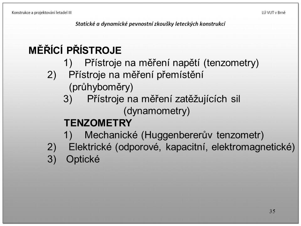 35 MĚŘÍCÍ PŘÍSTROJE 1) Přístroje na měření napětí (tenzometry) 2) Přístroje na měření přemístění (průhyboměry) 3) Přístroje na měření zatěžujících sil (dynamometry) TENZOMETRY 1) Mechanické (Huggenbererův tenzometr) 2) Elektrické (odporové, kapacitní, elektromagnetické) 3) Optické