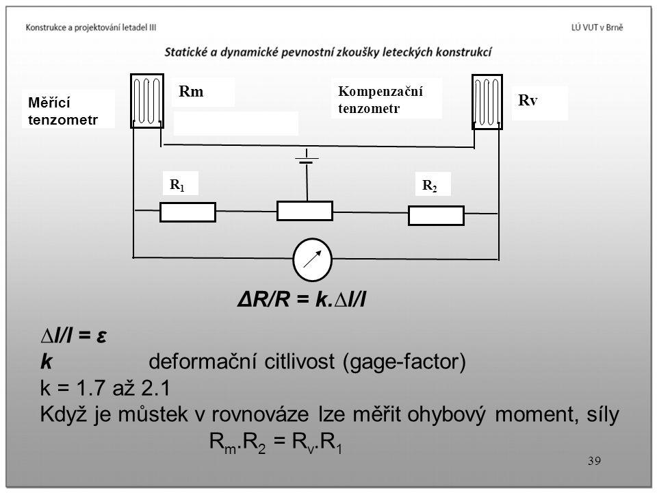 39 Rm Rv Kompenzační tenzometr R1R1 R2R2 Měřící tenzometr ∆l/l = ε k deformační citlivost (gage-factor) k = 1.7 až 2.1 Když je můstek v rovnováze lze měřit ohybový moment, síly R m.R 2 = R v.R 1 ΔR/R = k.∆l/l