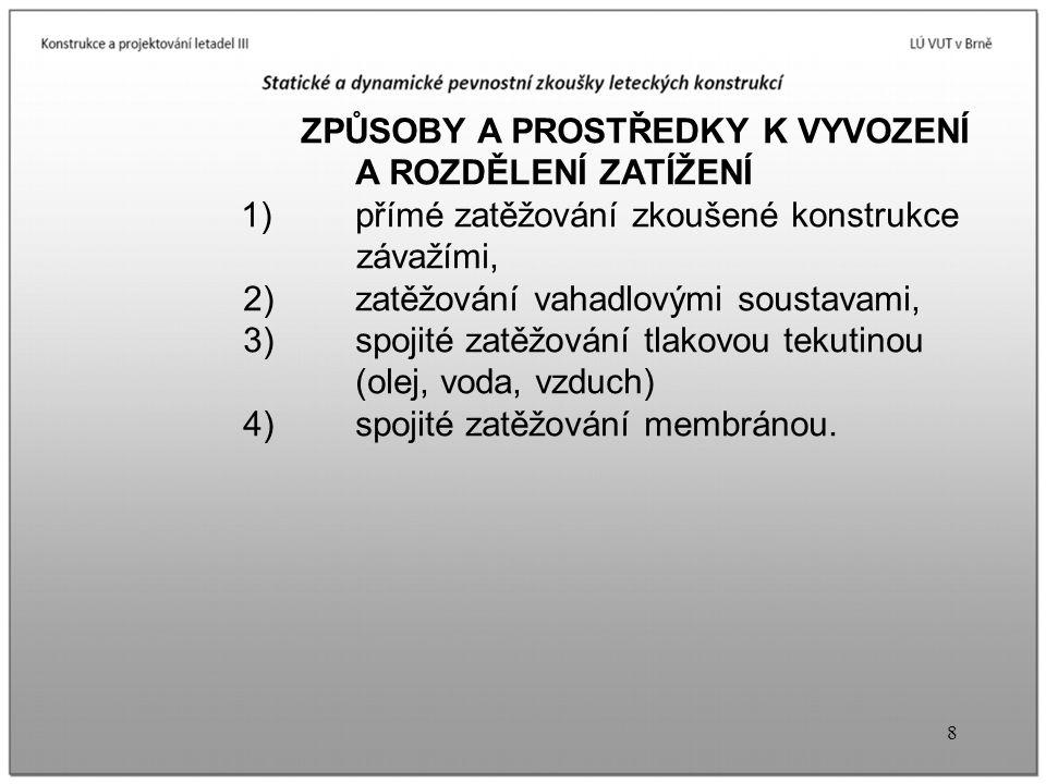 8 ZPŮSOBY A PROSTŘEDKY K VYVOZENÍ A ROZDĚLENÍ ZATÍŽENÍ 1) přímé zatěžování zkoušené konstrukce závažími, 2) zatěžování vahadlovými soustavami, 3) spoj