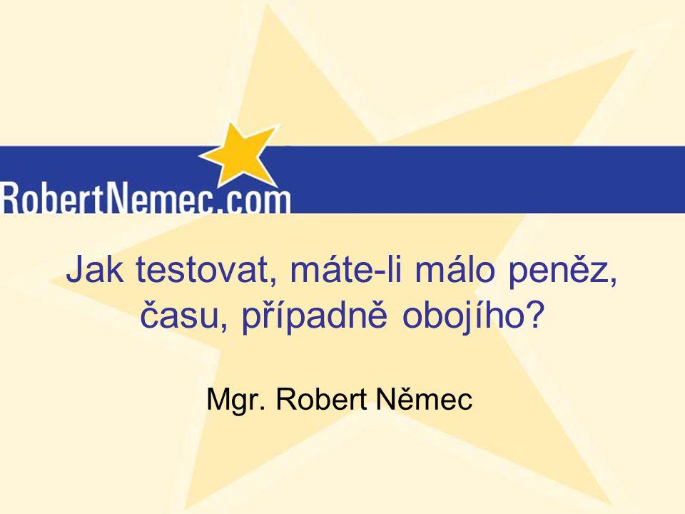 (c) RobertNemec.com, 2012 Jak testovat, máte-li málo peněz, času, případně obojího? Mgr. Robert Němec