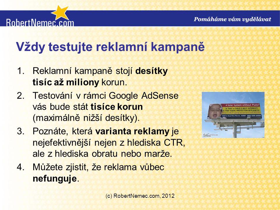 Vždy testujte reklamní kampaně 1.Reklamní kampaně stojí desítky tisíc až miliony korun. 2.Testování v rámci Google AdSense vás bude stát tisíce korun