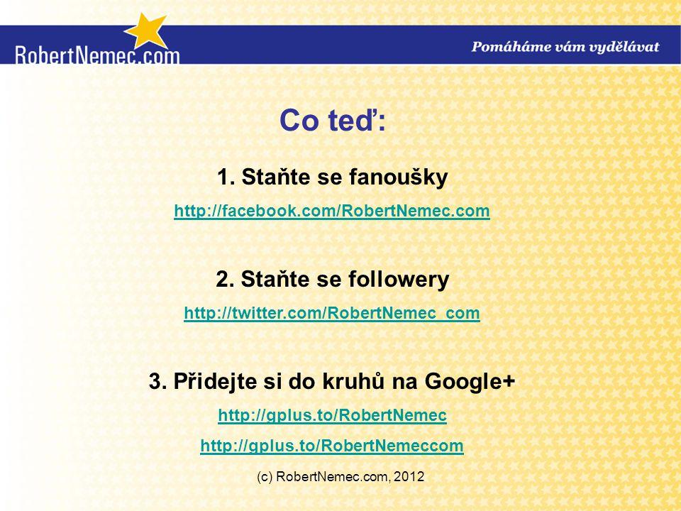 Co teď: 1. Staňte se fanoušky http://facebook.com/RobertNemec.com 2. Staňte se followery http://twitter.com/RobertNemec_com 3. Přidejte si do kruhů na