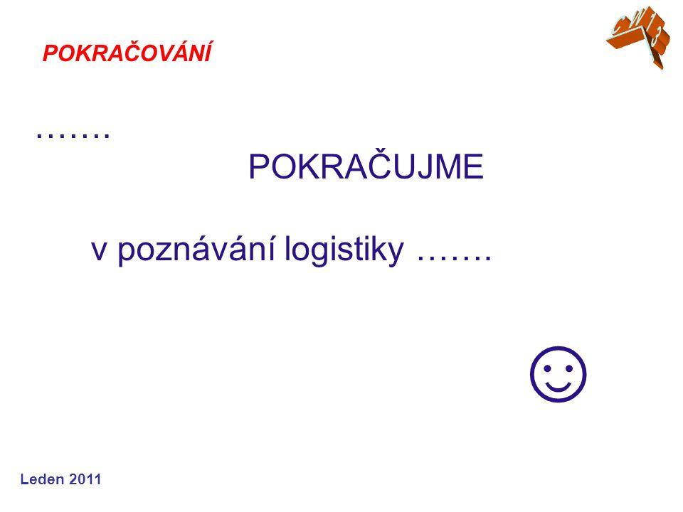 Leden 2011 ……. POKRAČUJME v poznávání logistiky ……. ☺ POKRAČOVÁNÍ