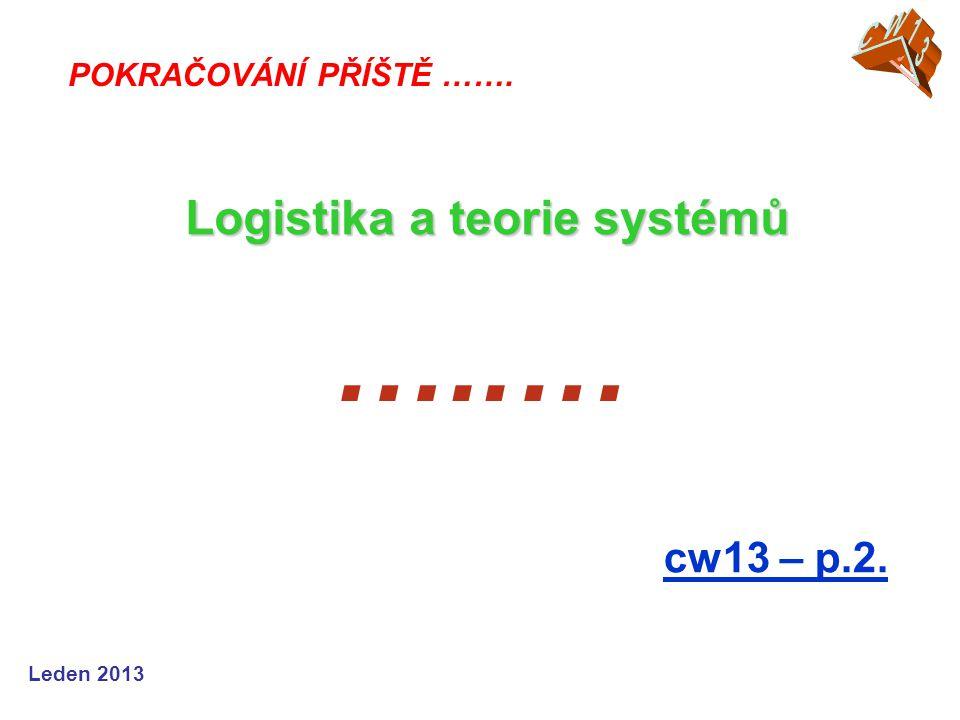 Leden 2013 …..… cw13 – p.2. POKRAČOVÁNÍ PŘÍŠTĚ ……. Logistika a teorie systémů