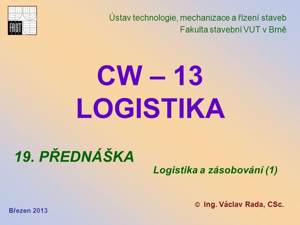 CW – 13 LOGISTIKA Ústav technologie, mechanizace a řízení staveb Fakulta stavební VUT v Brně © Ing. Václav Rada, CSc. 19. PŘEDNÁŠKA Logistika a zásobo