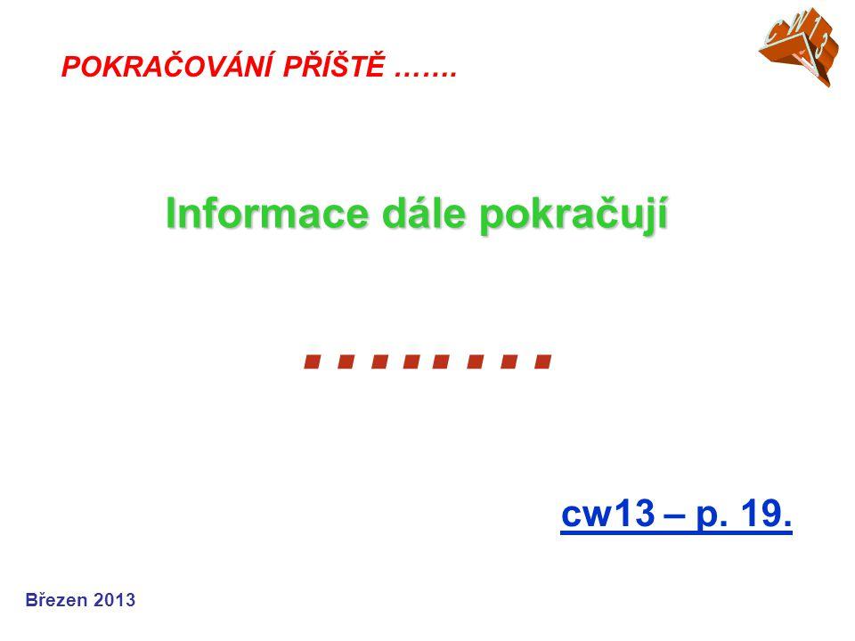 …..… cw13 – p. 19. POKRAČOVÁNÍ PŘÍŠTĚ ……. Informace dále pokračují Březen 2013