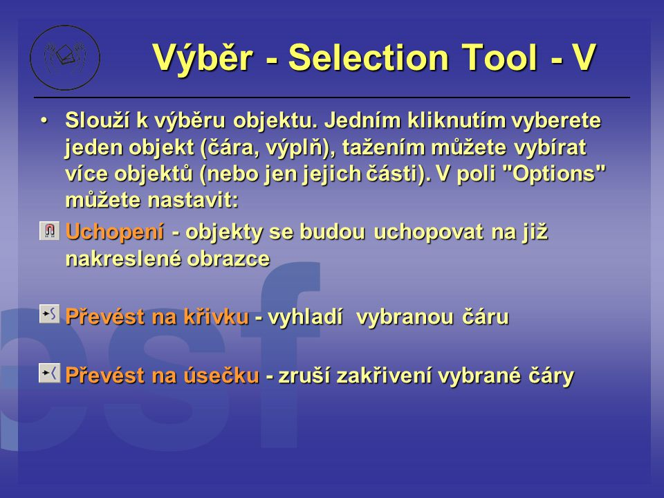 Výběr - Selection Tool - V Slouží k výběru objektu. Jedním kliknutím vyberete jeden objekt (čára, výplň), tažením můžete vybírat více objektů (nebo je