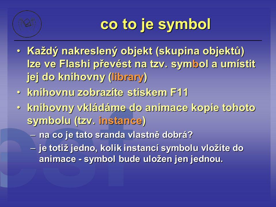 co to je symbol Každý nakreslený objekt (skupina objektů) lze ve Flashi převést na tzv. symbol a umístit jej do knihovny (library)Každý nakreslený obj
