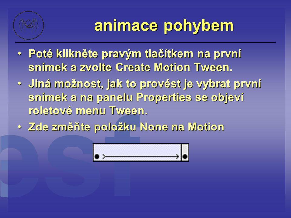 animace pohybem Poté klikněte pravým tlačítkem na první snímek a zvolte Create Motion Tween.Poté klikněte pravým tlačítkem na první snímek a zvolte Cr