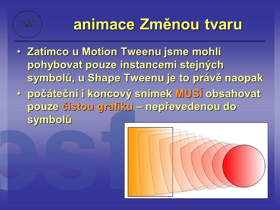 animace Změnou tvaru Zatímco u Motion Tweenu jsme mohli pohybovat pouze instancemi stejných symbolů, u Shape Tweenu je to právě naopakZatímco u Motion