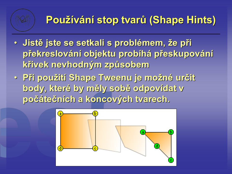 Používání stop tvarů (Shape Hints) Jistě jste se setkali s problémem, že při překreslování objektu probíhá přeskupování křivek nevhodným způsobemJistě