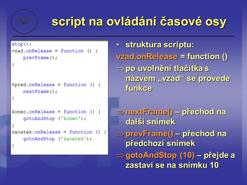 """script na ovládání časové osy struktura scriptu: vzad.onRelease = function ()  po uvolnění tlačítka s názvem """"vzad"""" se provede funkce  nextFrame() –"""