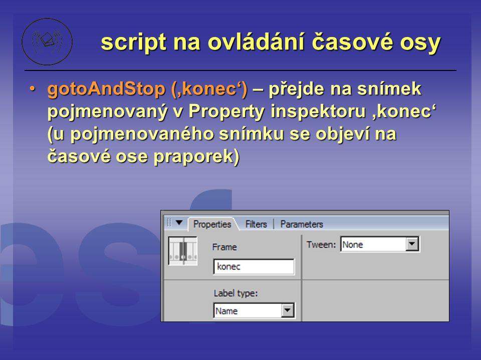 script na ovládání časové osy gotoAndStop ('konec') – přejde na snímek pojmenovaný v Property inspektoru 'konec' (u pojmenovaného snímku se objeví na