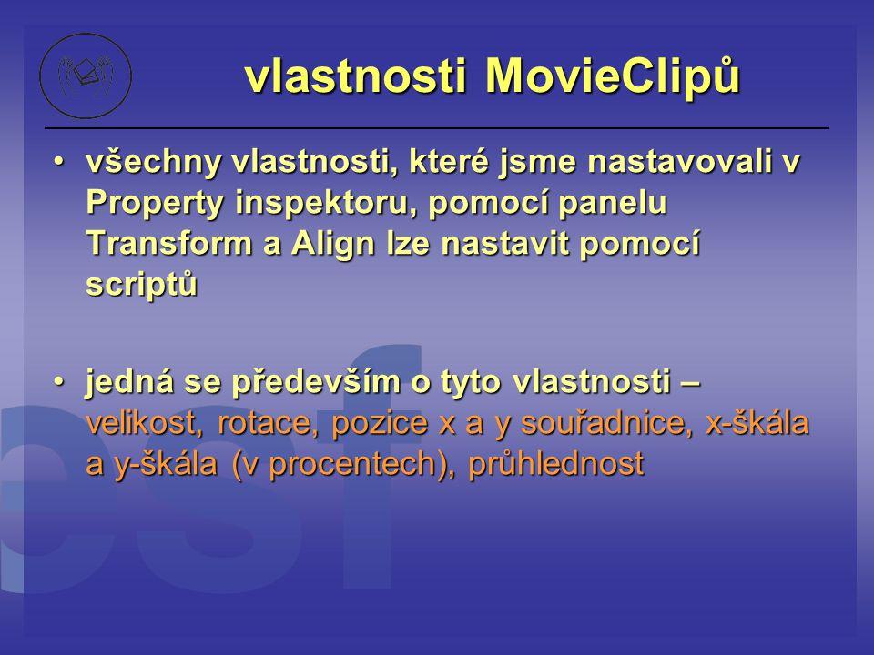 vlastnosti MovieClipů všechny vlastnosti, které jsme nastavovali v Property inspektoru, pomocí panelu Transform a Align lze nastavit pomocí scriptůvše
