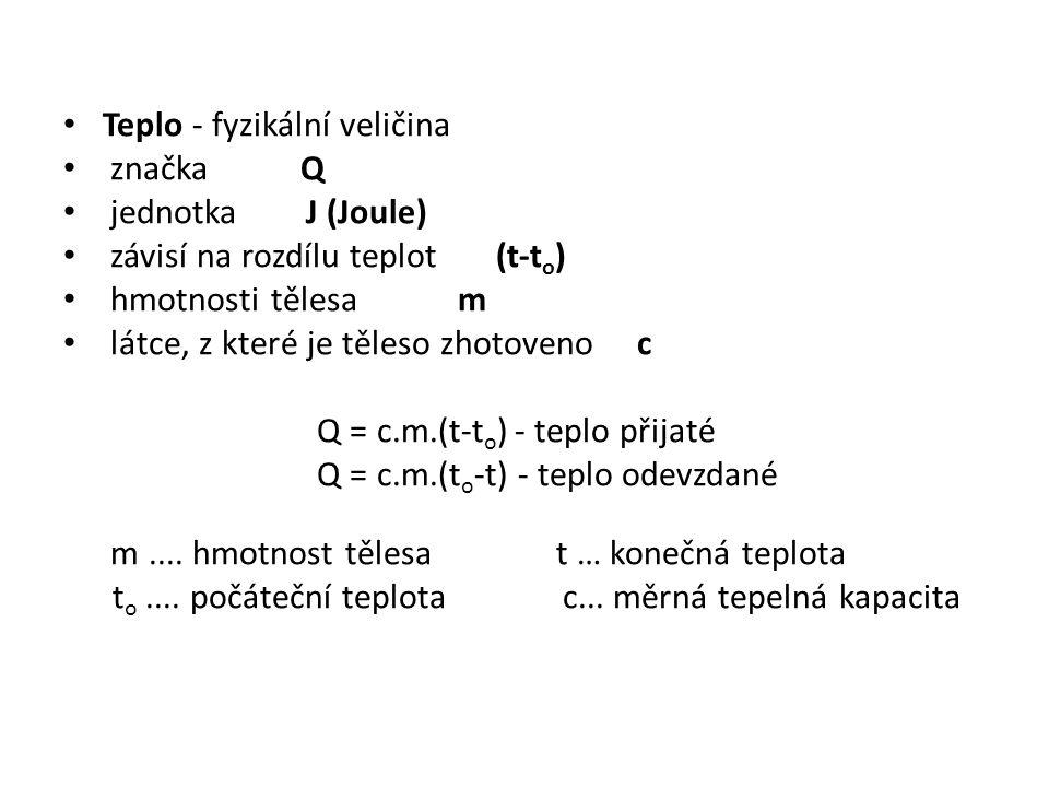 Teplo - fyzikální veličina značka Q jednotka J (Joule) závisí na rozdílu teplot (t-t o ) hmotnosti tělesa m látce, z které je těleso zhotoveno c Q = c.m.(t-t o ) - teplo přijaté Q = c.m.(t o -t) - teplo odevzdané m....