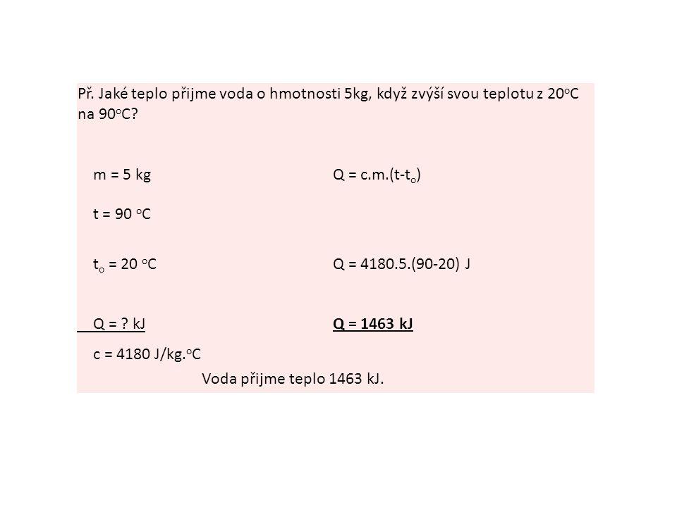 Př.Jaké teplo přijme voda o hmotnosti 5kg, když zvýší svou teplotu z 20 o C na 90 o C.