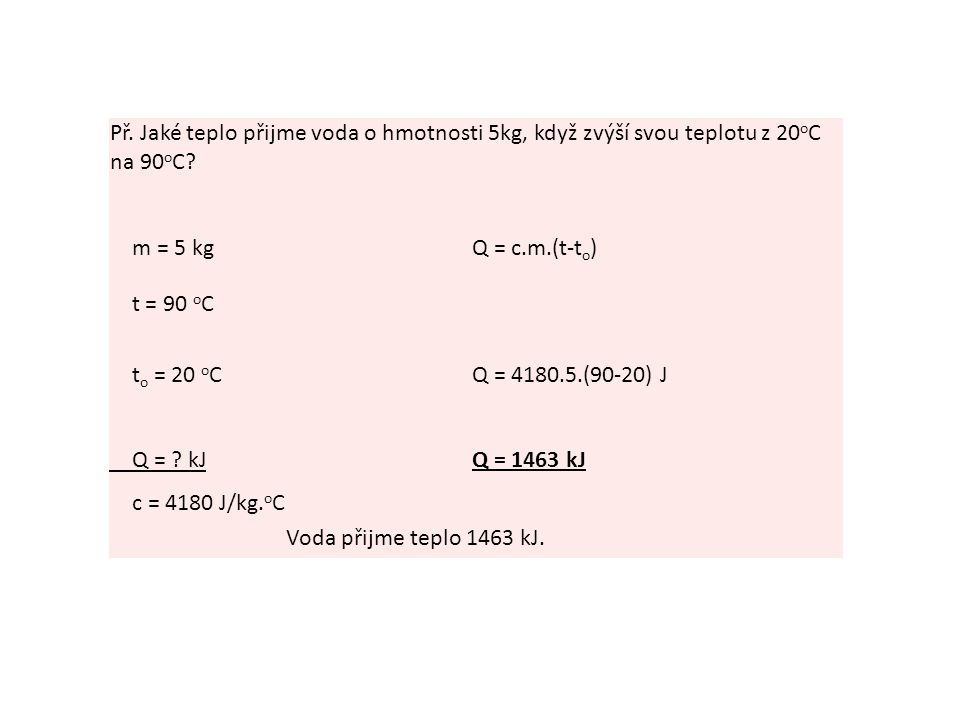 Př. Jaké teplo přijme voda o hmotnosti 5kg, když zvýší svou teplotu z 20 o C na 90 o C? m = 5 kgQ = c.m.(t-t o ) t = 90 o C t o = 20 o CQ = 4180.5.(90