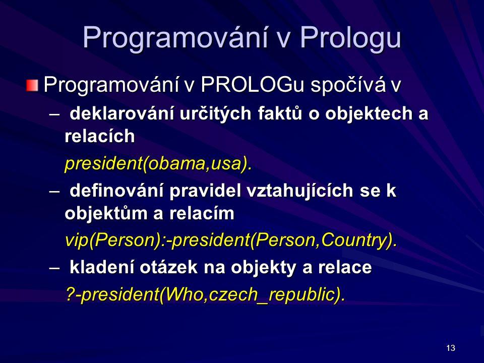 13 Programování v Prologu Programování v PROLOGu spočívá v – deklarování určitých faktů o objektech a relacích president(obama,usa).