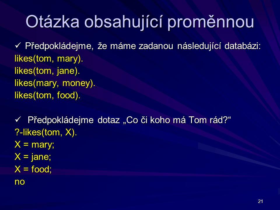 21 Otázka obsahující proměnnou Předpokládejme, že máme zadanou následující databázi: Předpokládejme, že máme zadanou následující databázi: likes(tom, mary).