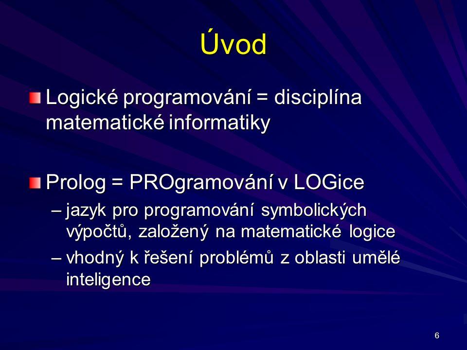6 Úvod Logické programování = disciplína matematické informatiky Prolog = PROgramování v LOGice –jazyk pro programování symbolických výpočtů, založený na matematické logice –vhodný k řešení problémů z oblasti umělé inteligence