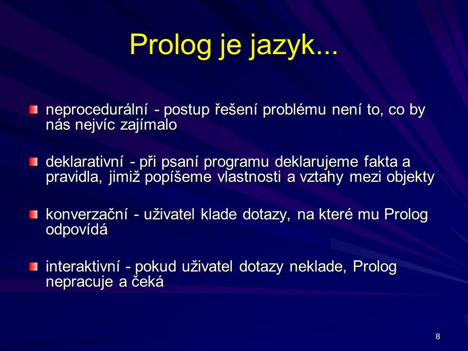 8 Prolog je jazyk... neprocedurální - postup řešení problému není to, co by nás nejvíc zajímalo deklarativní - při psaní programu deklarujeme fakta a