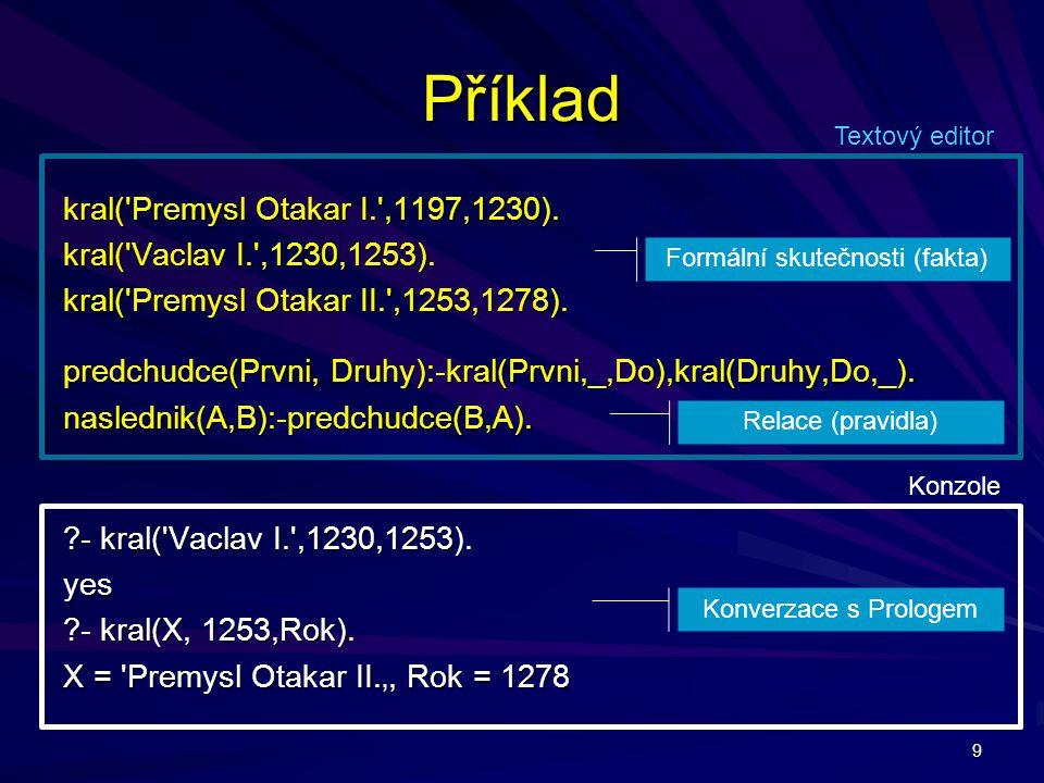 9 Příklad kral('Premysl Otakar I.',1197,1230). kral('Vaclav I.',1230,1253). kral('Premysl Otakar II.',1253,1278). predchudce(Prvni, Druhy):-kral(Prvni