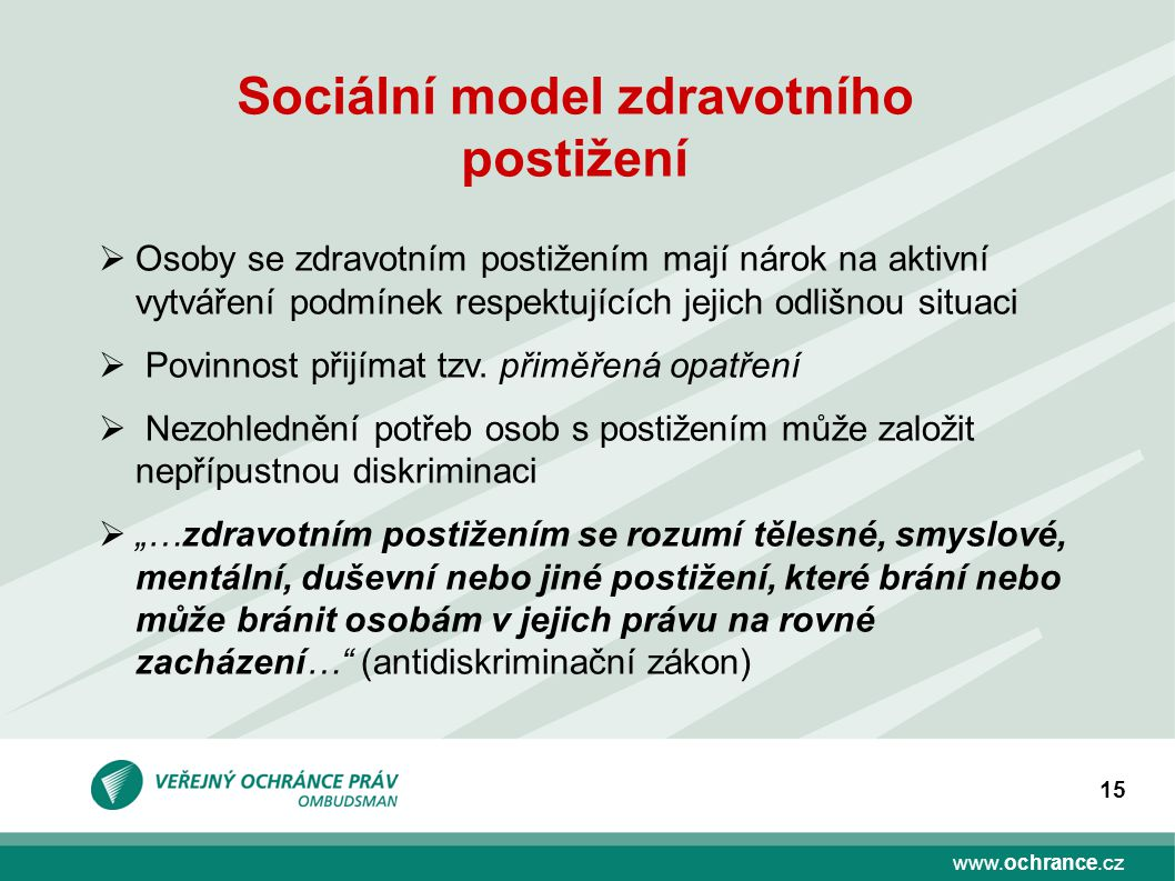 www.ochrance.cz 15 Sociální model zdravotního postižení  Osoby se zdravotním postižením mají nárok na aktivní vytváření podmínek respektujících jejich odlišnou situaci  Povinnost přijímat tzv.