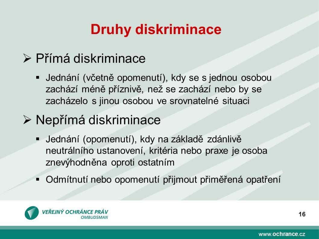 www.ochrance.cz 16 Druhy diskriminace  Přímá diskriminace  Jednání (včetně opomenutí), kdy se s jednou osobou zachází méně příznivě, než se zachází