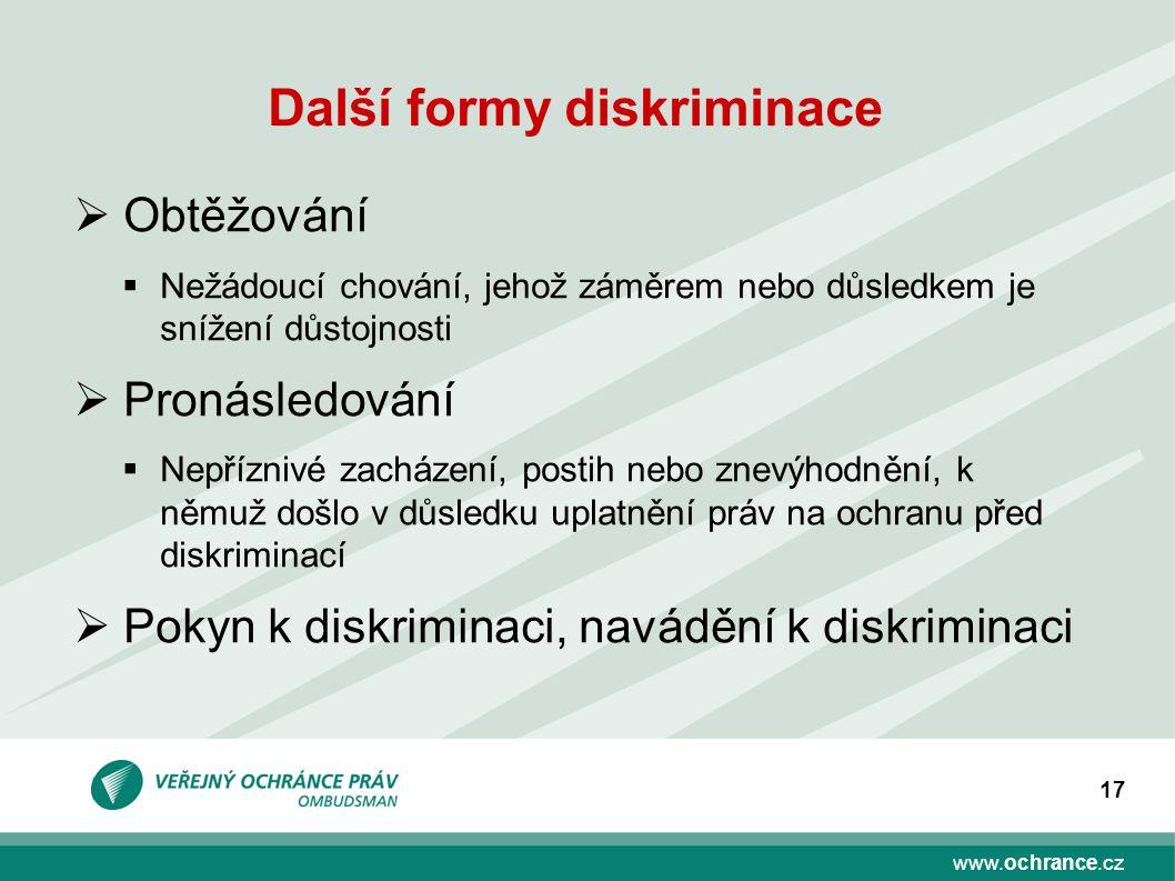 www.ochrance.cz 17 Další formy diskriminace  Obtěžování  Nežádoucí chování, jehož záměrem nebo důsledkem je snížení důstojnosti  Pronásledování  N