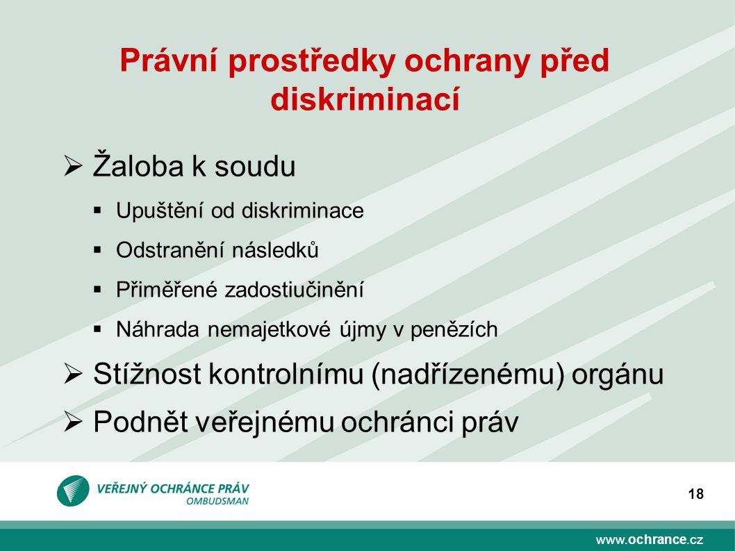www.ochrance.cz 18 Právní prostředky ochrany před diskriminací  Žaloba k soudu  Upuštění od diskriminace  Odstranění následků  Přiměřené zadostiuč