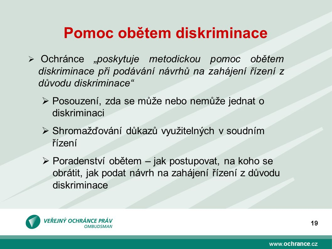 """www.ochrance.cz 19 Pomoc obětem diskriminace  Ochránce """"poskytuje metodickou pomoc obětem diskriminace při podávání návrhů na zahájení řízení z důvod"""
