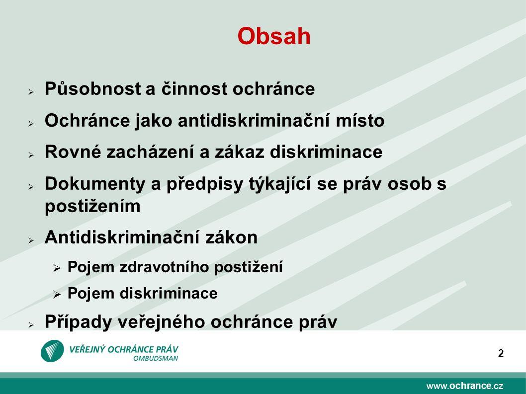 www.ochrance.cz 2 Obsah  Působnost a činnost ochránce  Ochránce jako antidiskriminační místo  Rovné zacházení a zákaz diskriminace  Dokumenty a př