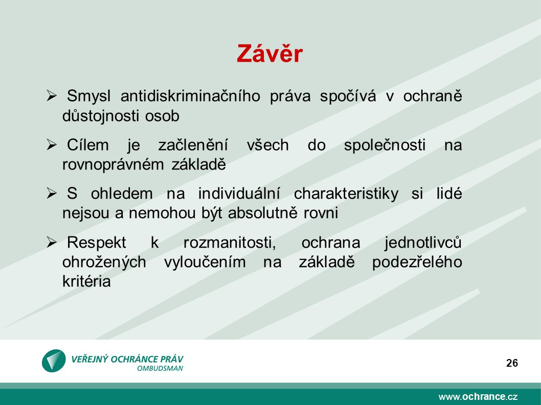 www.ochrance.cz 26 Závěr  Smysl antidiskriminačního práva spočívá v ochraně důstojnosti osob  Cílem je začlenění všech do společnosti na rovnoprávné