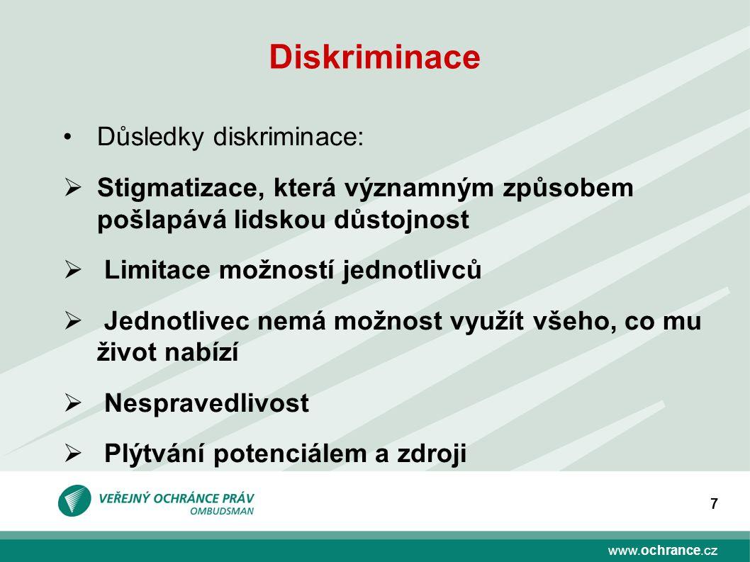 www.ochrance.cz 7 Diskriminace Důsledky diskriminace:  Stigmatizace, která významným způsobem pošlapává lidskou důstojnost  Limitace možností jednotlivců  Jednotlivec nemá možnost využít všeho, co mu život nabízí  Nespravedlivost  Plýtvání potenciálem a zdroji