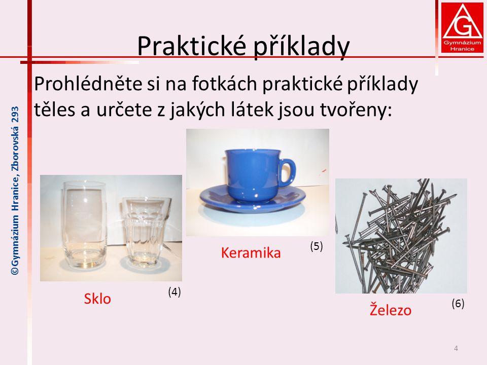 Praktické příklady Prohlédněte si na fotkách praktické příklady těles a určete z jakých látek jsou tvořeny: 4 ©Gymnázium Hranice, Zborovská 293 Sklo K