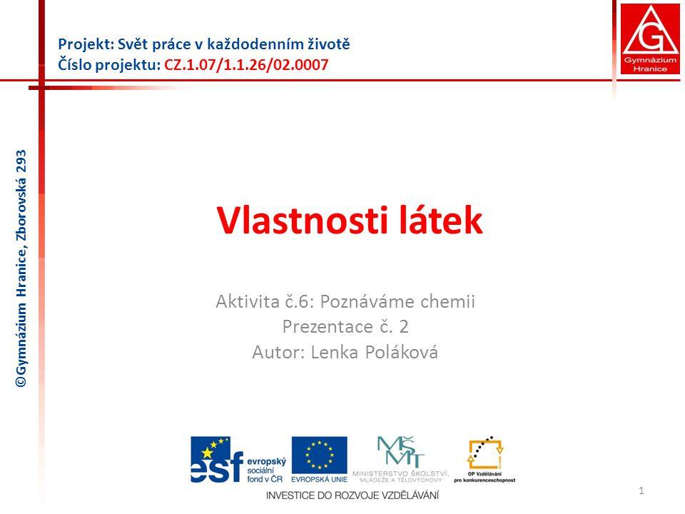 Vlastnosti látek Aktivita č.6: Poznáváme chemii Prezentace č. 2 Autor: Lenka Poláková 1 Projekt: Svět práce v každodenním životě Číslo projektu: CZ.1.