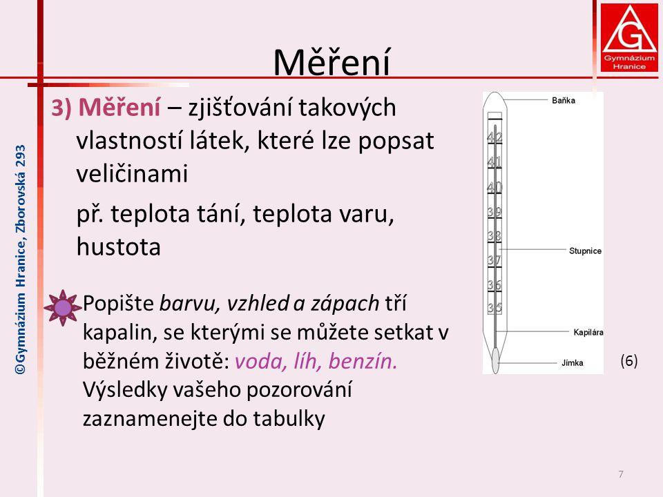 Měření 3) Měření – zjišťování takových vlastností látek, které lze popsat veličinami př. teplota tání, teplota varu, hustota 7 ©Gymnázium Hranice, Zbo