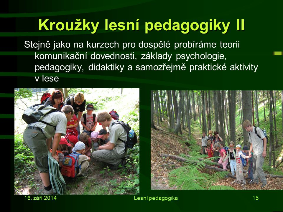 16. září 2014Lesní pedagogika14 Kroužky lesní pedagogiky I  zájemcům zájemce z řad studentů 2. a 3. ročníků umožňujeme získat kvalifikaci lesního ped