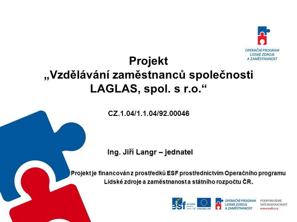 """Projekt """"Vzdělávání zaměstnanců společnosti LAGLAS, spol. s r.o."""" CZ.1.04/1.1.04/92.00046 Ing. Jiří Langr – jednatel Ing. Jiří Langr – jednatel Projek"""